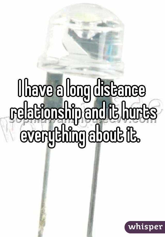 I have a long distance relationship and it hurts everything about it.