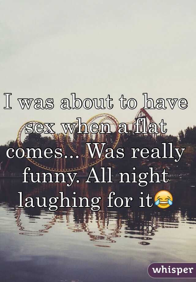 I was about to have sex when a flat comes... Was really funny. All night laughing for it😂