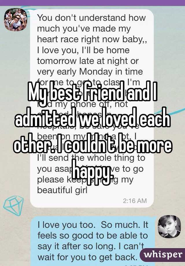My best friend and I admitted we loved each other. I couldn't be more happy.