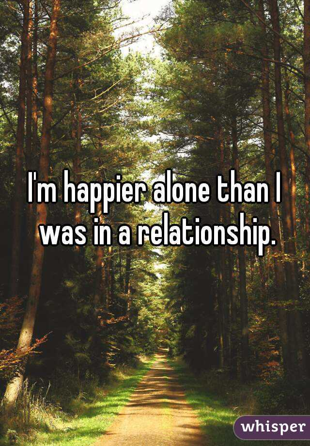 I'm happier alone than I was in a relationship.
