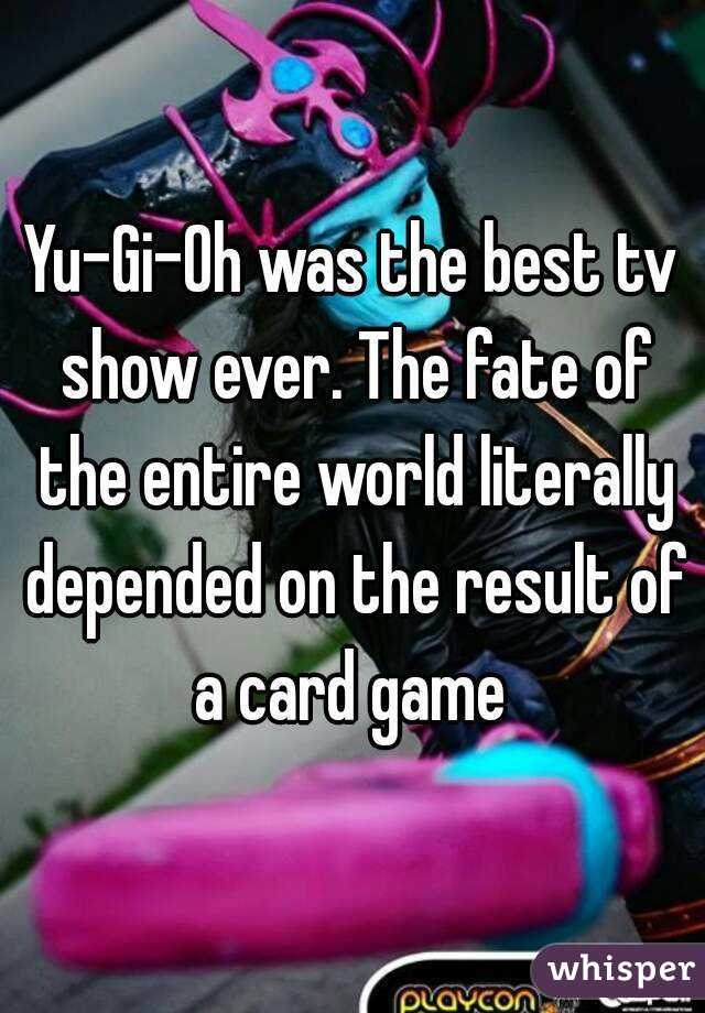 Yu-Gi-Oh was the best tv show ever. The fate of the entire world literally depended on the result of a card game