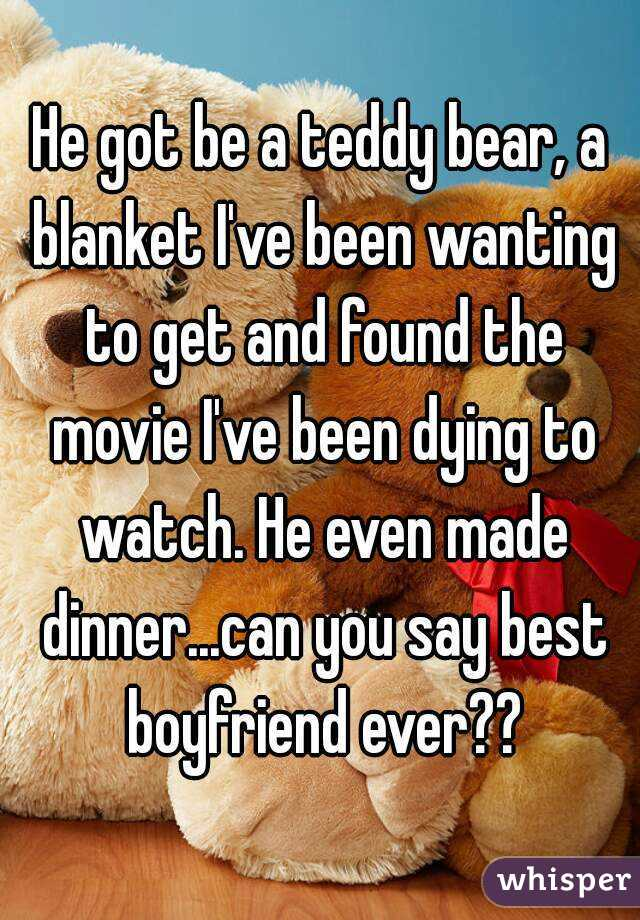 He got be a teddy bear, a blanket I've been wanting to get and found the movie I've been dying to watch. He even made dinner...can you say best boyfriend ever??