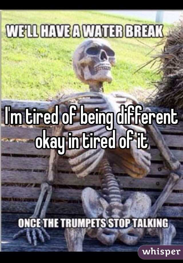 I'm tired of being different okay in tired of it