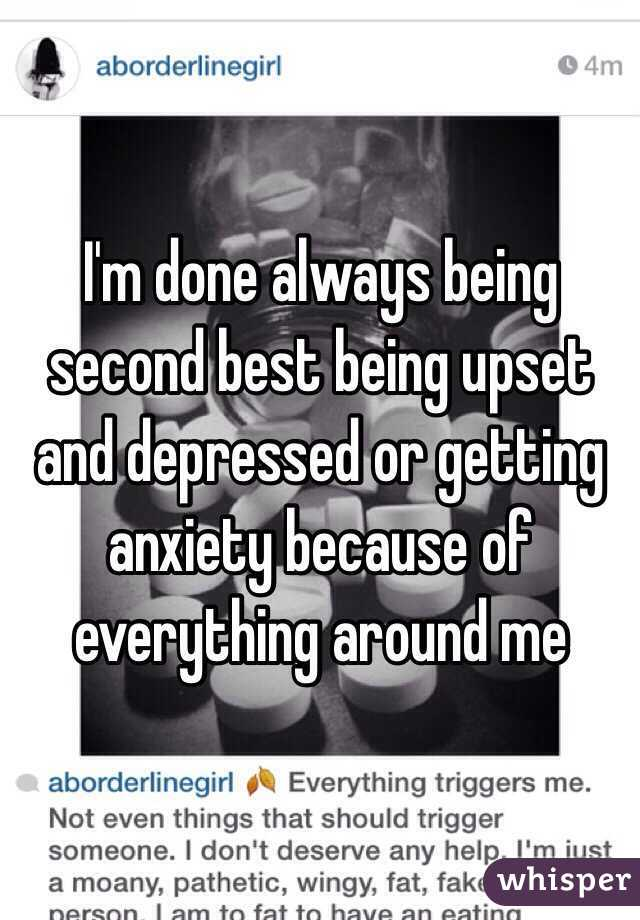 I'm done always being second best being upset and depressed or getting anxiety because of everything around me
