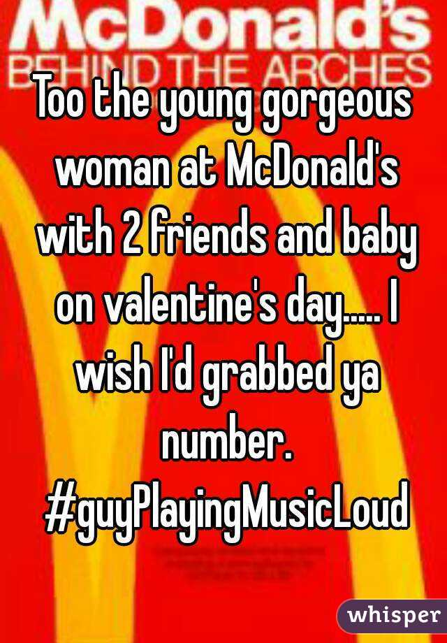 Too the young gorgeous woman at McDonald's with 2 friends and baby on valentine's day..... I wish I'd grabbed ya number. #guyPlayingMusicLoud
