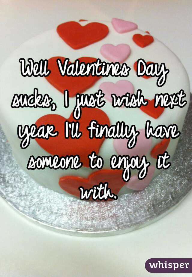 Well Valentines Day sucks, I just wish next year I'll finally have someone to enjoy it with.