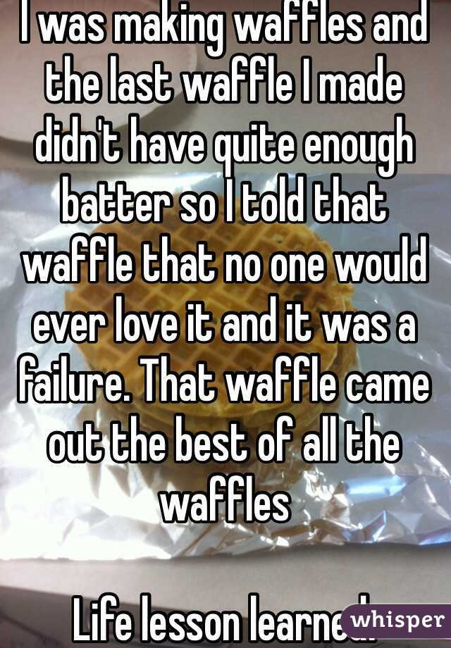 I was making waffles and the last waffle I made didn't have quite enough batter so I told that waffle that no one would ever love it and it was a failure. That waffle came out the best of all the waffles   Life lesson learned.