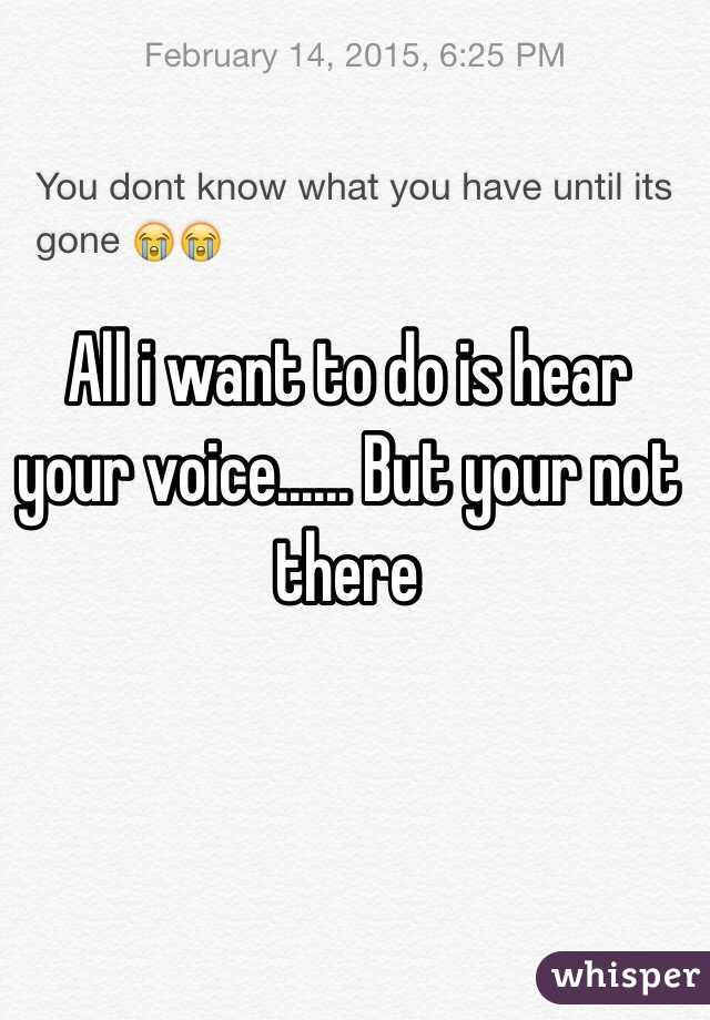All i want to do is hear your voice...... But your not there
