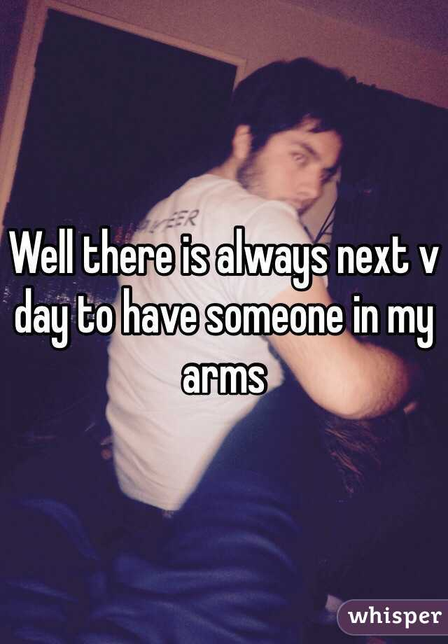 Well there is always next v day to have someone in my arms