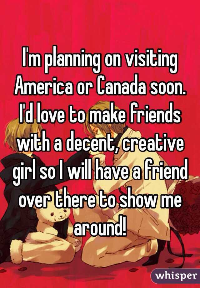 I'm planning on visiting America or Canada soon. I'd love to make friends with a decent, creative girl so I will have a friend over there to show me around!