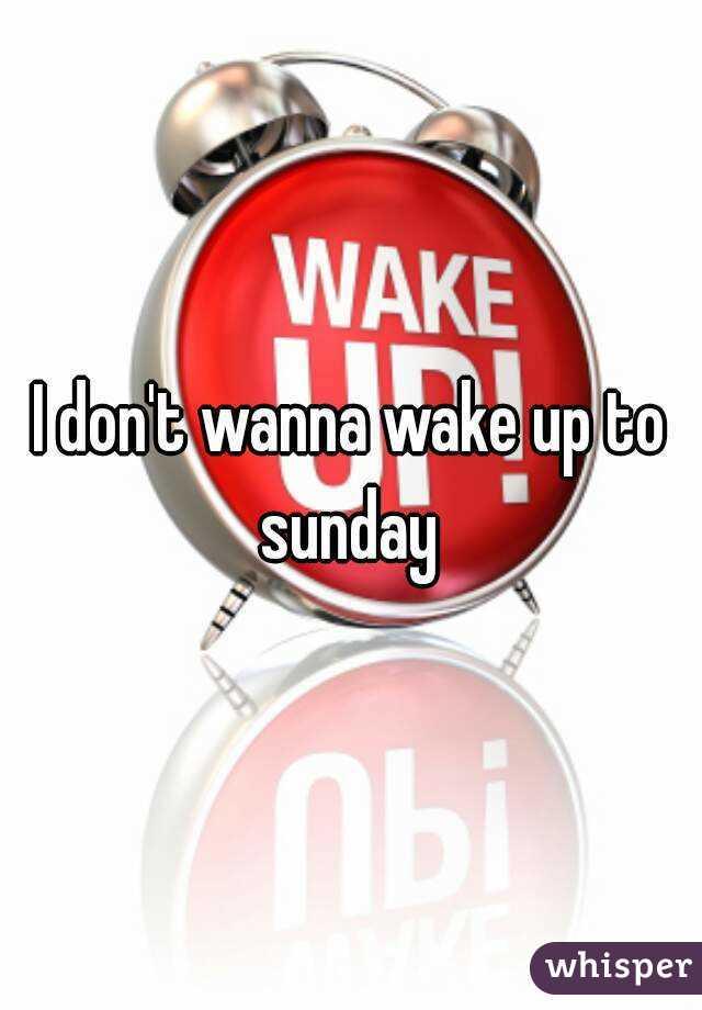 I don't wanna wake up to sunday