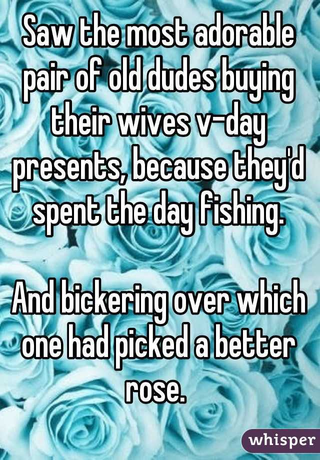 Saw the most adorable pair of old dudes buying their wives v-day presents, because they'd spent the day fishing.   And bickering over which one had picked a better rose.