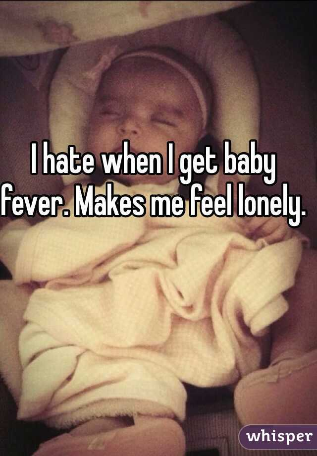 I hate when I get baby fever. Makes me feel lonely.