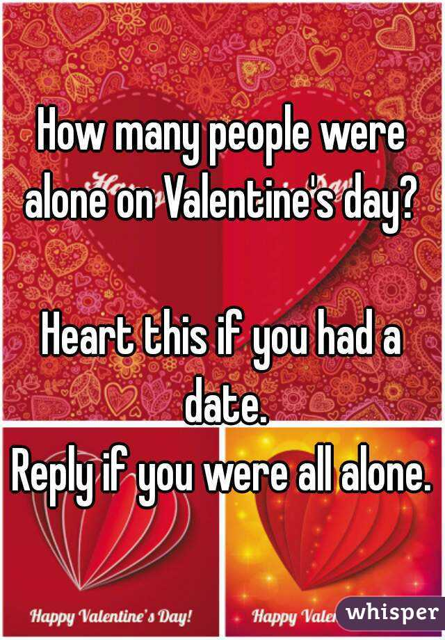 How many people were alone on Valentine's day?   Heart this if you had a date. Reply if you were all alone.