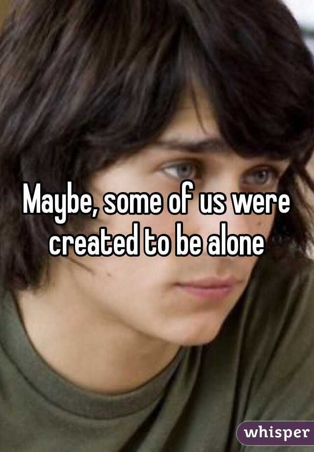 Maybe, some of us were created to be alone