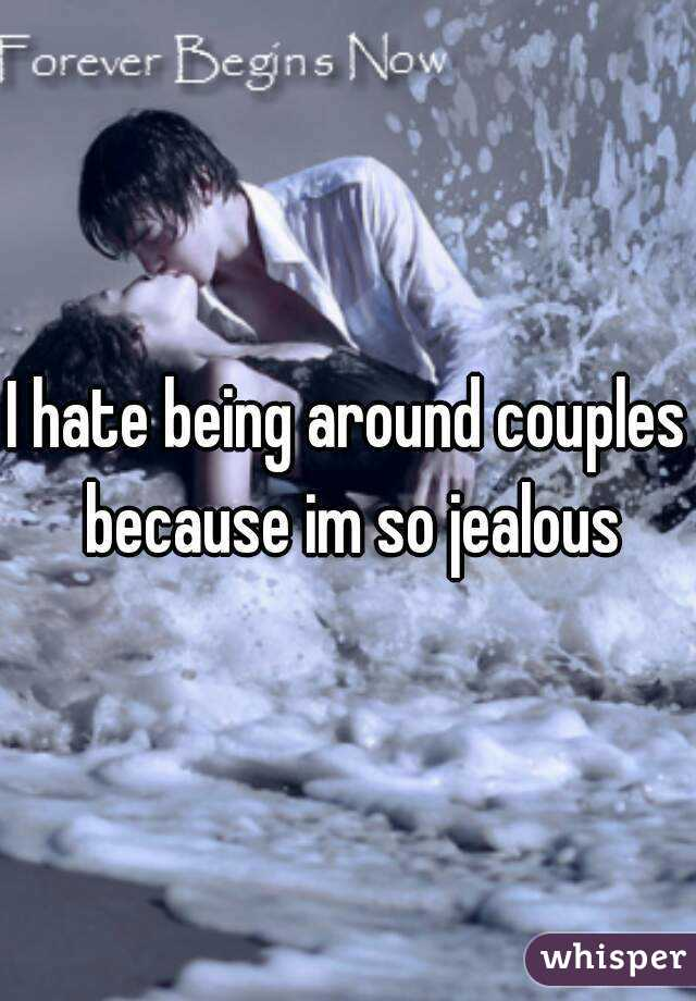 I hate being around couples because im so jealous