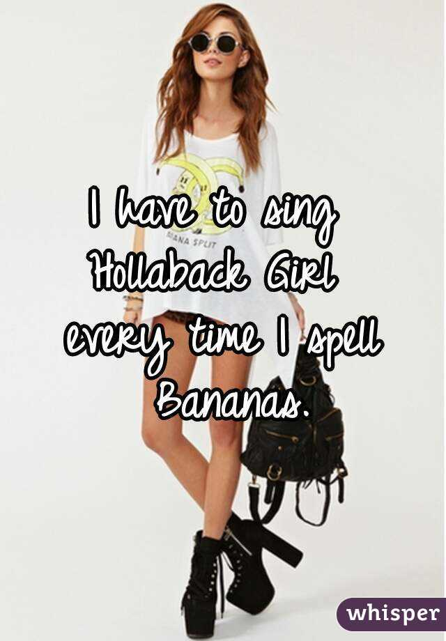 I have to sing  Hollaback Girl  every time I spell Bananas.