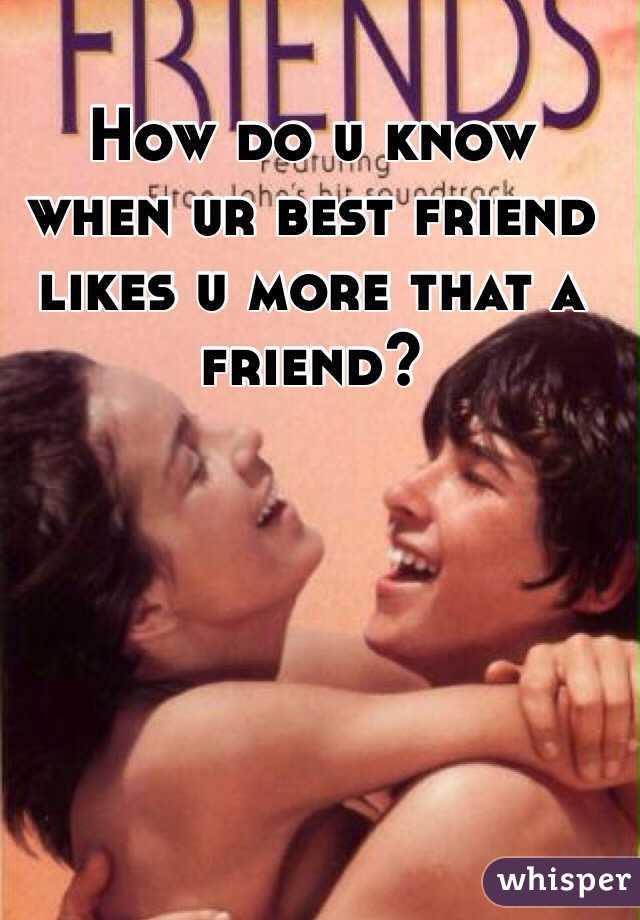 How do u know when ur best friend likes u more that a friend?