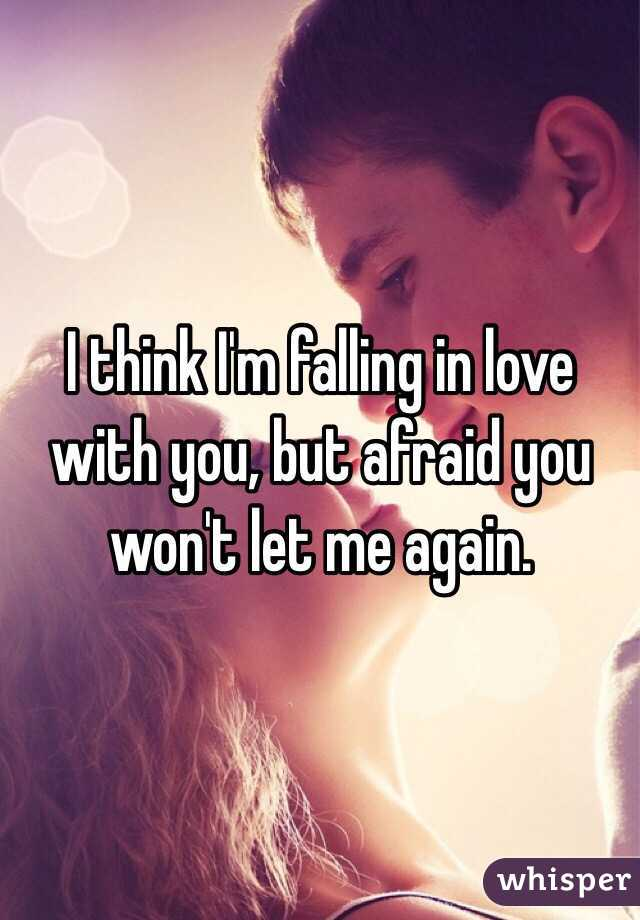 I think I'm falling in love with you, but afraid you won't let me again.