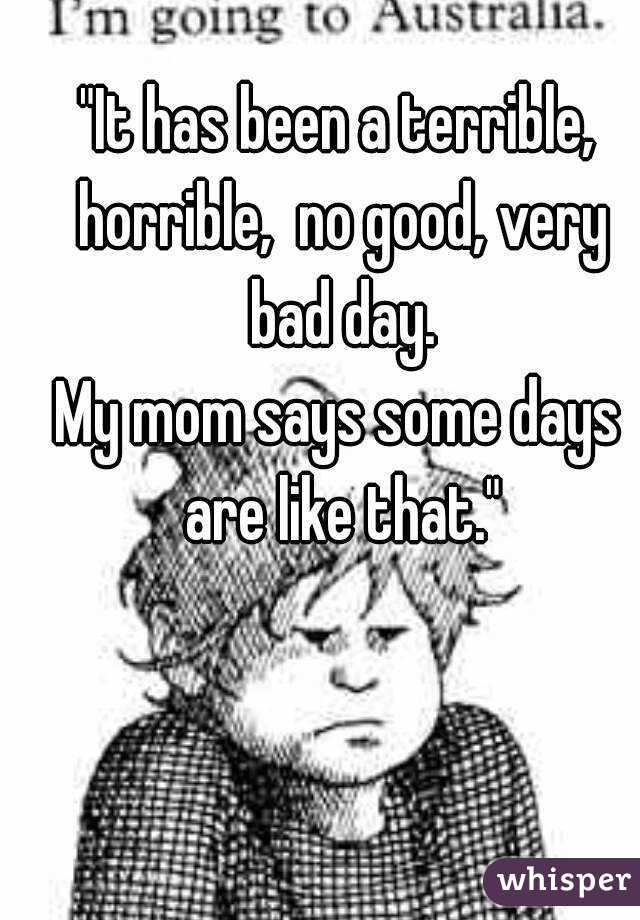 """""""It has been a terrible, horrible,  no good, very bad day. My mom says some days are like that."""""""