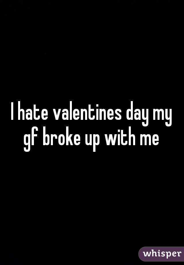 I hate valentines day my gf broke up with me