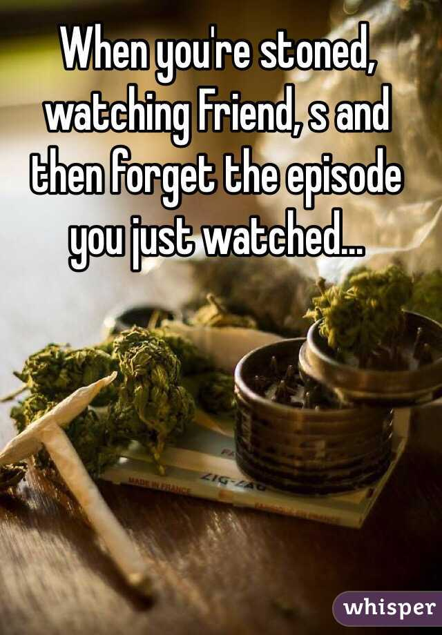 When you're stoned, watching Friend, s and then forget the episode you just watched...