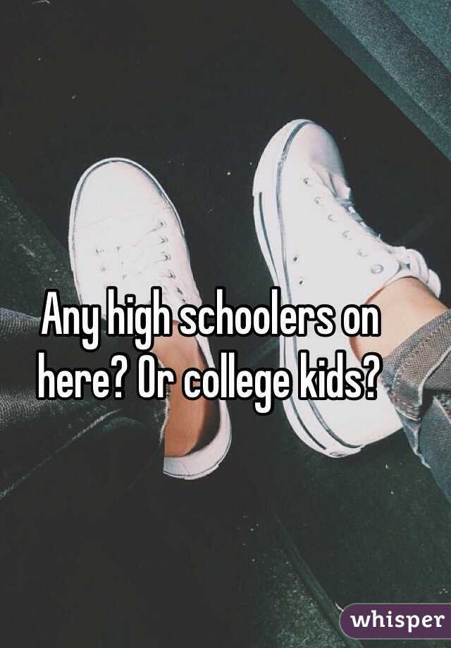 Any high schoolers on here? Or college kids?