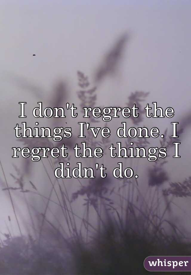 I don't regret the things I've done. I regret the things I didn't do.