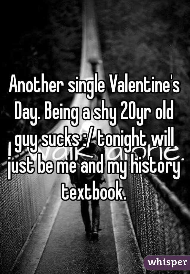 Another single Valentine's Day. Being a shy 20yr old guy sucks :/ tonight will just be me and my history textbook.