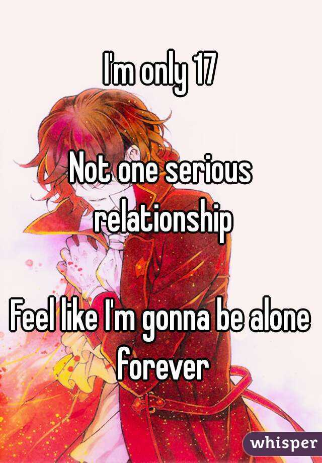 I'm only 17  Not one serious relationship  Feel like I'm gonna be alone forever