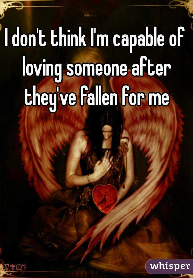 I don't think I'm capable of loving someone after they've fallen for me