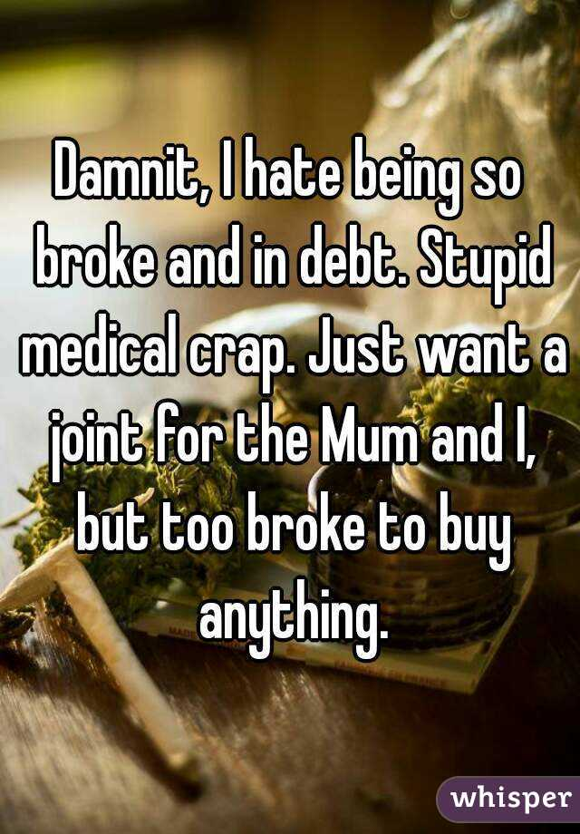 Damnit, I hate being so broke and in debt. Stupid medical crap. Just want a joint for the Mum and I, but too broke to buy anything.