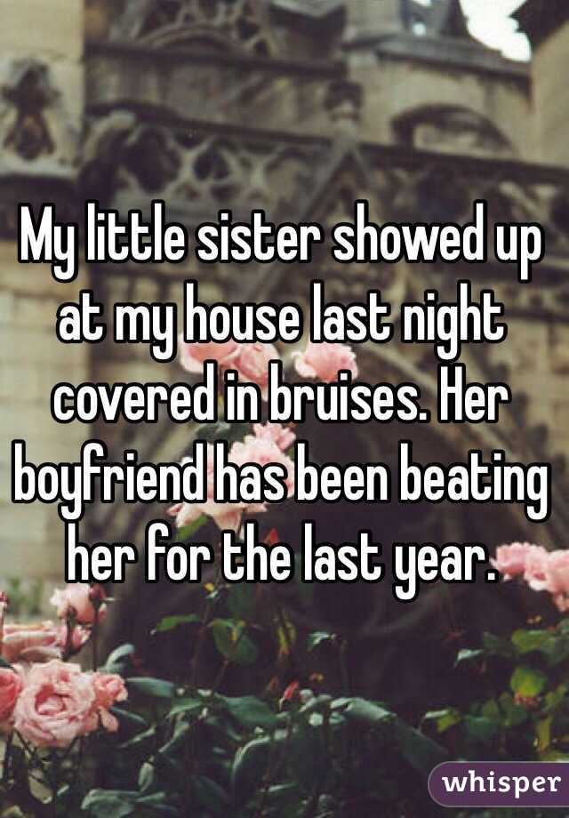 My little sister showed up at my house last night covered in bruises. Her boyfriend has been beating her for the last year.