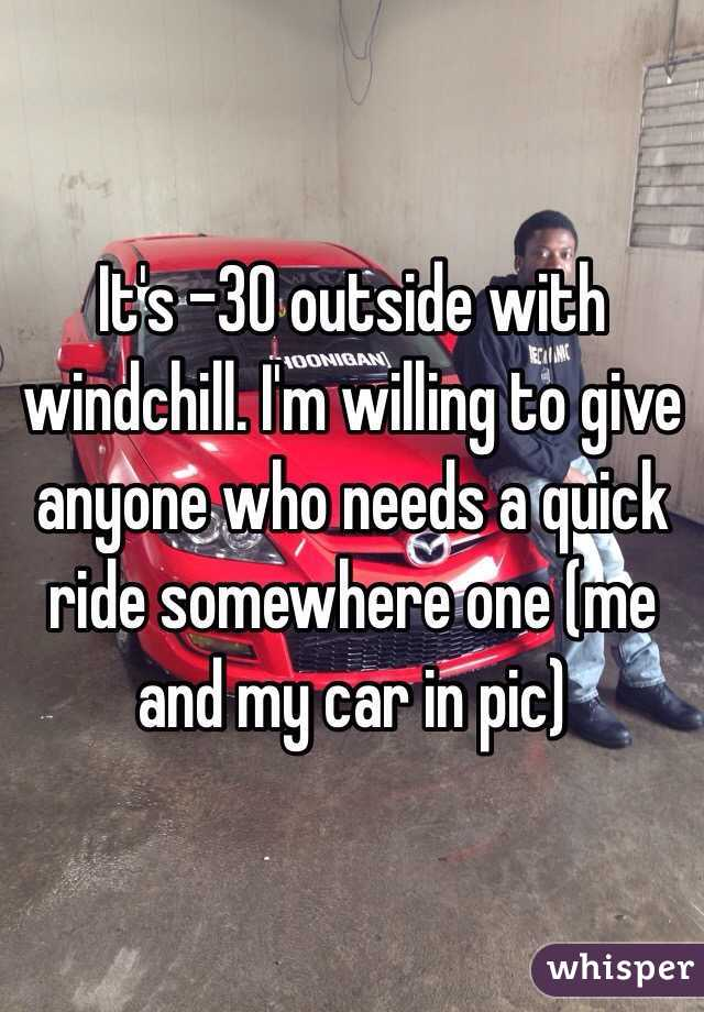 It's -30 outside with windchill. I'm willing to give anyone who needs a quick ride somewhere one (me and my car in pic)
