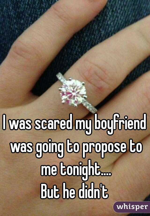 I was scared my boyfriend was going to propose to me tonight.... But he didn't