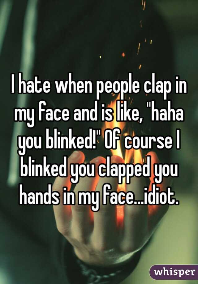 """I hate when people clap in my face and is like, """"haha you blinked!"""" Of course I blinked you clapped you hands in my face...idiot."""