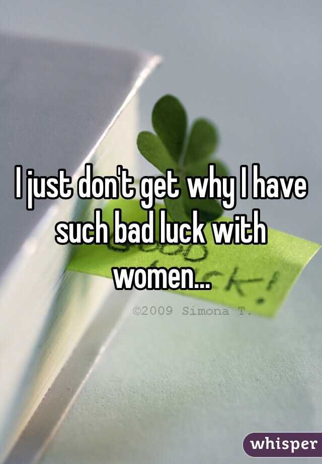 I just don't get why I have such bad luck with women...