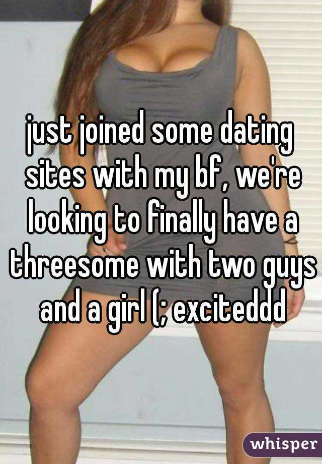 just joined some dating sites with my bf, we're looking to finally have a threesome with two guys and a girl (; exciteddd