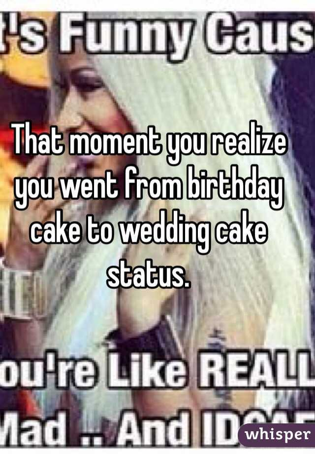 That moment you realize you went from birthday cake to wedding cake status.