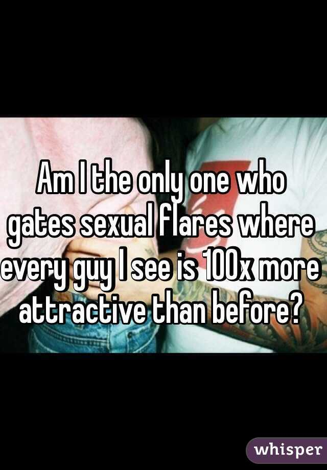 Am I the only one who gates sexual flares where every guy I see is 100x more attractive than before?