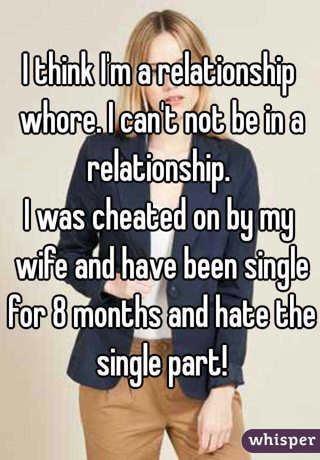 I think I'm a relationship whore. I can't not be in a relationship.  I was cheated on by my wife and have been single for 8 months and hate the single part!