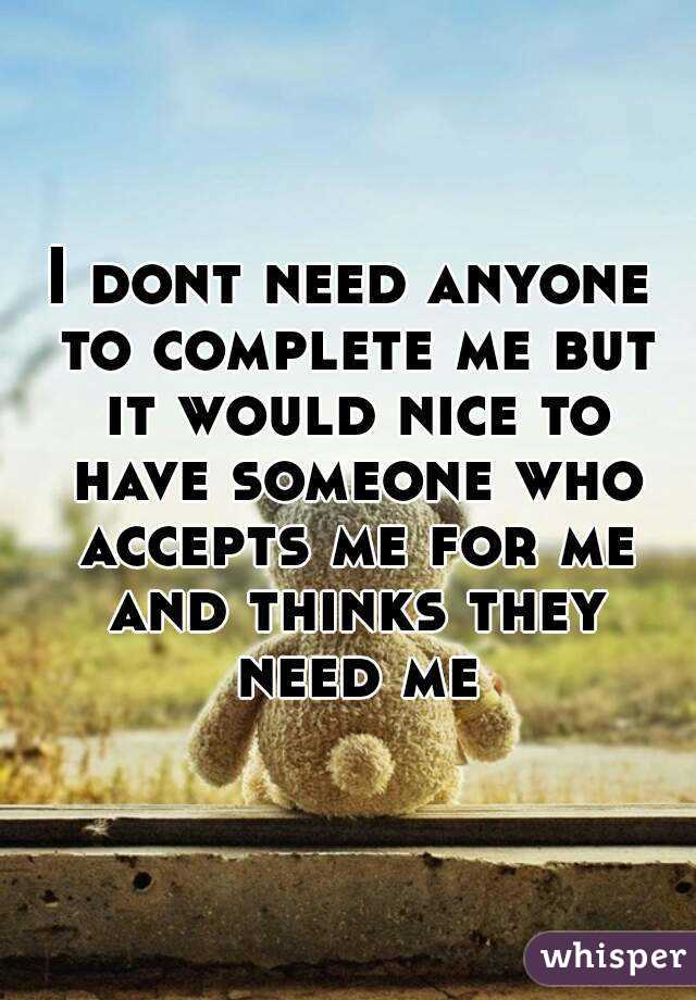 I dont need anyone to complete me but it would nice to have someone who accepts me for me and thinks they need me