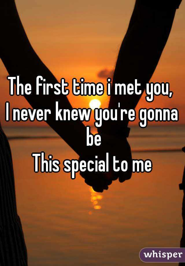 The first time i met you,  I never knew you're gonna be This special to me
