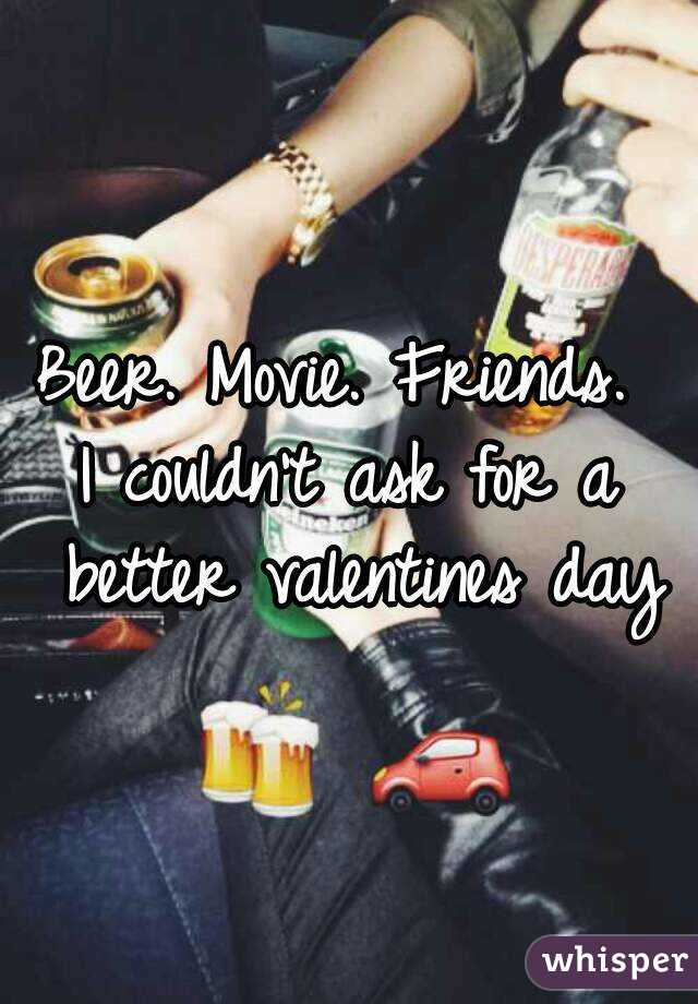 Beer. Movie. Friends.  I couldn't ask for a better valentines day