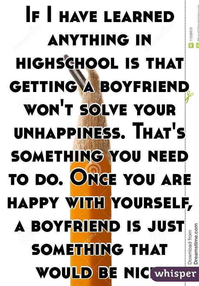 If I have learned anything in highschool is that getting a boyfriend won't solve your unhappiness. That's something you need to do. Once you are happy with yourself, a boyfriend is just something that would be nice.