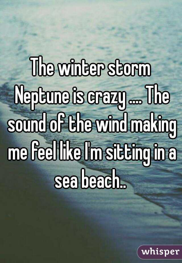 The winter storm Neptune is crazy .... The sound of the wind making me feel like I'm sitting in a sea beach..