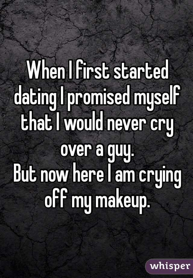 When I first started dating I promised myself that I would never cry over a guy.  But now here I am crying off my makeup.