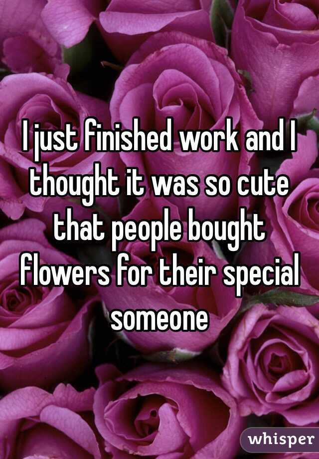 I just finished work and I thought it was so cute that people bought flowers for their special someone