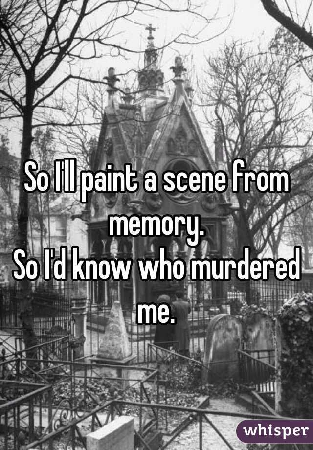 So I'll paint a scene from memory.  So I'd know who murdered me.