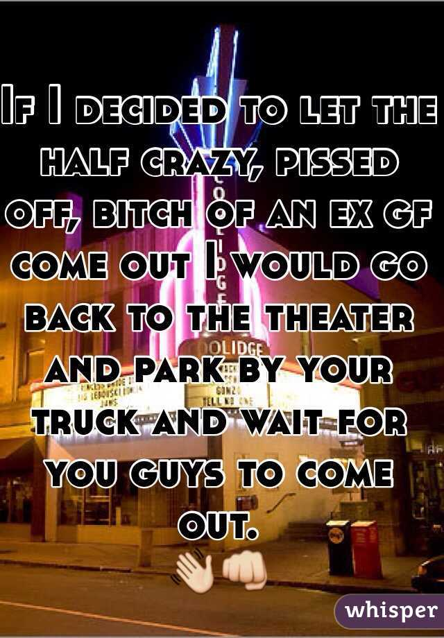 If I decided to let the half crazy, pissed off, bitch of an ex gf come out I would go back to the theater and park by your truck and wait for you guys to come out.  👋👊